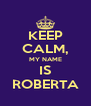 KEEP CALM, MY NAME IS ROBERTA - Personalised Poster A4 size