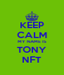 KEEP CALM MY NAME IS TONY NFT - Personalised Poster A4 size