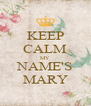 KEEP CALM MY NAME'S MARY - Personalised Poster A4 size