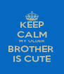 KEEP CALM MY OLDER BROTHER  IS CUTE - Personalised Poster A4 size