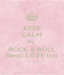 KEEP CALM My  ROCK & ROLL Need LOVE too - Personalised Poster A4 size