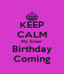 KEEP CALM My Sister Birthday Coming - Personalised Poster A4 size