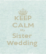 KEEP CALM My Sister  Wedding  - Personalised Poster A4 size