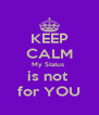 KEEP CALM My Status  is not  for YOU - Personalised Poster A4 size