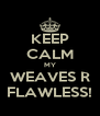KEEP CALM MY WEAVES R FLAWLESS! - Personalised Poster A4 size