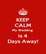 KEEP CALM My Wedding  is 4 Days Away! - Personalised Poster A4 size