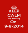 KEEP CALM My wedding On  9-8-2014 - Personalised Poster A4 size