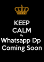 KEEP CALM My  Whatsapp Dp  Coming Soon - Personalised Poster A4 size