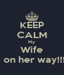 KEEP CALM My Wife Is on her way!!!!! - Personalised Poster A4 size