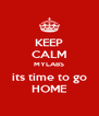 KEEP CALM MYLABS its time to go HOME - Personalised Poster A4 size
