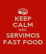KEEP CALM NÃO SERVIMOS FAST FOOD - Personalised Poster A4 size