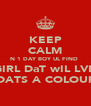 KEEP CALM N 1 DAY BOY UL FIND  A GIRL DaT wIL LVE U N DATS A COLOURD  - Personalised Poster A4 size