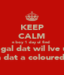 KEEP CALM n boy 1 day ul find  a gal dat wil lve u  n dat a coloured  - Personalised Poster A4 size