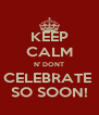 KEEP CALM N' DONT CELEBRATE  SO SOON! - Personalised Poster A4 size