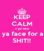 KEEP CALM n go take  ya face for a SHIT!! - Personalised Poster A4 size