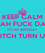 KEEP CALM NAH FUCK DAT IT'S MY BIRTHDAY BITCH TURN UP  - Personalised Poster A4 size