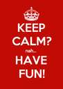 KEEP CALM? nah... HAVE FUN! - Personalised Poster A4 size