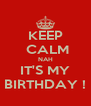KEEP  CALM NAH IT'S MY BIRTHDAY ! - Personalised Poster A4 size