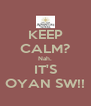 KEEP CALM? Nah. IT'S OYAN SW!! - Personalised Poster A4 size