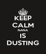 KEEP CALM NANA IS DUSTING - Personalised Poster A4 size