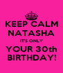 KEEP CALM NATASHA IT'S ONLY YOUR 30th BIRTHDAY! - Personalised Poster A4 size