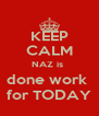 KEEP CALM NAZ is  done work  for TODAY - Personalised Poster A4 size