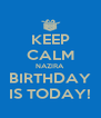 KEEP CALM NAZIRA  BIRTHDAY IS TODAY! - Personalised Poster A4 size