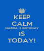KEEP CALM NAZIRA´S BIRTHDAY IS TODAY! - Personalised Poster A4 size