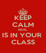 KEEP CALM NEAL IS IN YOUR  CLASS - Personalised Poster A4 size