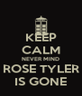 KEEP CALM NEVER MIND ROSE TYLER IS GONE - Personalised Poster A4 size