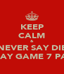 KEEP CALM & NEVER SAY DIE MAY GAME 7 PA! - Personalised Poster A4 size