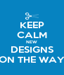 KEEP CALM NEW DESIGNS ON THE WAY - Personalised Poster A4 size