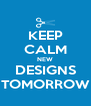 KEEP CALM NEW DESIGNS TOMORROW - Personalised Poster A4 size