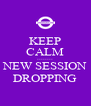 KEEP CALM -------- NEW SESSION DROPPING - Personalised Poster A4 size
