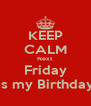 KEEP CALM Next Friday is my Birthday - Personalised Poster A4 size