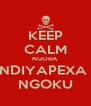 KEEP CALM NGOBA  NDIYAPEXA  NGOKU - Personalised Poster A4 size