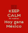 KEEP CALM Ni madres Hoy gana México - Personalised Poster A4 size