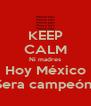 KEEP CALM Ni madres Hoy México Sera campeón  - Personalised Poster A4 size