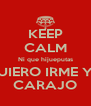 KEEP CALM Ni que hijueputas QUIERO IRME YA CARAJO - Personalised Poster A4 size