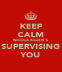KEEP CALM NICOLA KILLEN'S SUPERVISING YOU - Personalised Poster A4 size