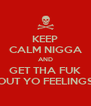 KEEP CALM NIGGA AND GET THA FUK OUT YO FEELINGS - Personalised Poster A4 size