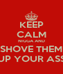 KEEP CALM NIGGA AND SHOVE THEM UP YOUR ASS - Personalised Poster A4 size