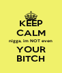 KEEP CALM nigga, im NOT even YOUR BITCH - Personalised Poster A4 size
