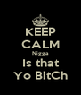 KEEP CALM Nigga Is that Yo BitCh - Personalised Poster A4 size