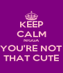 KEEP CALM NIGGA YOU'RE NOT THAT CUTE - Personalised Poster A4 size