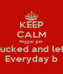 KEEP CALM Niggas get Fucked and left Everyday b - Personalised Poster A4 size