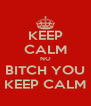 KEEP CALM NO BITCH YOU KEEP CALM - Personalised Poster A4 size