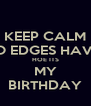 KEEP CALM NO EDGES HAVIN HOE ITS MY BIRTHDAY - Personalised Poster A4 size