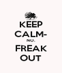 KEEP CALM- NO. FREAK OUT - Personalised Poster A4 size
