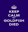 KEEP CALM NO GOLDFISH DIED - Personalised Poster A4 size